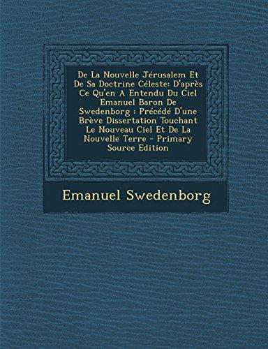 de La Nouvelle Jerusalem Et de Sa Doctrine Celeste: D'Apres Ce Qu'en a Entendu Du Ciel Emanuel Baron de Swedenborg: Precede D'Une Breve Dissertation T
