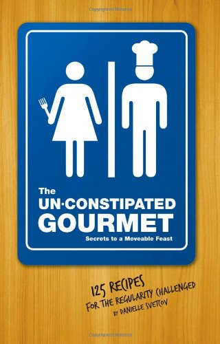 The Un-Constipated Gourmet: Secrets to a Moveable Feast? 125 Recipes for the Regularity Challenged
