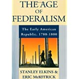 The Age of Federalism: The Early American Republic, 1788-1800 ~ Stanley Elkins