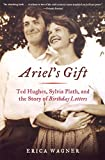 Ariels Gift: Ted Hughes, Sylvia Plath, and the Story of Birthday Letters