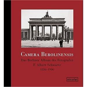 Camera Berolinensis. Das Berliner Album des Fotografen F. Albert Schwartz 1836-1906