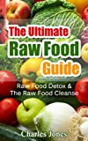 The Ultimate Raw Food Guide: Raw Food Detox & The Raw Food Cleanse (Raw Food Vegan, Raw Food Books)