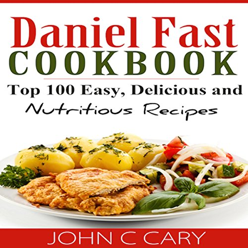 Daniel Fast Cookbook: Top 100 Easy, Delicious, and Nutritious Recipes by John C. Cary