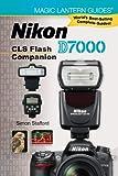 Magic Lantern Guides®: Nikon D7000 CLS Flash Companion Simon Stafford