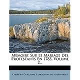 Mémoire Sur Le Mariage Des Protestants En 1785, Volume 2... (French Edition)