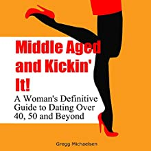 Middle Aged and Kickin' It!: A Woman's Definitive Guide to Dating Over 40, 50, and Beyond: Relationship and Dating Advice for Women, Book 11 Audiobook by Gregg Michaelsen Narrated by R. J. Walker