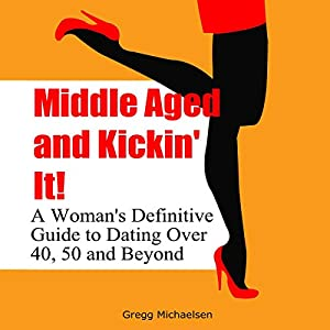 Middle Aged and Kickin' It!: A Woman's Definitive Guide to Dating Over 40, 50, and Beyond: Relationship and Dating Advice for Women, Book 11 Hörbuch von Gregg Michaelsen Gesprochen von: R. J. Walker