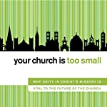 Your Church Is Too Small: Why Unity in Christ's Mission Is Vital to the Future of the Church | John H. Armstrong