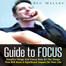 Guide to Focus: Simplify Things and Focus Only on the Things That Will Have a Significant Impact on Your Life (       UNABRIDGED) by Bec Welsby Narrated by Cyrus