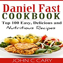 Daniel Fast Cookbook: Top 100 Easy, Delicious, and Nutritious Recipes (       UNABRIDGED) by John C. Cary Narrated by Dave Wright