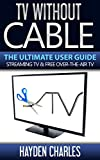 TV Without Cable: The Ultimate User Guide - Streaming TV & Free Over-The-Air TV (Internet TV Book 1)