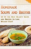 Homemade Soups and Broths: 50 Of the Best Hearty Soups and Broths to Lose Weight Fast!