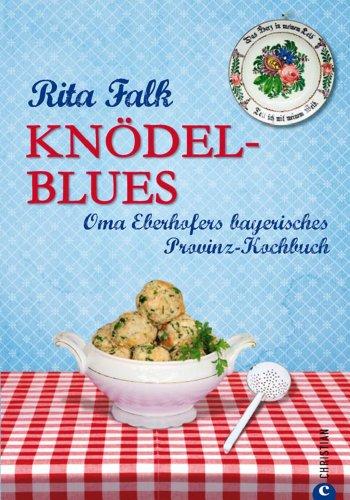 Rita Falk - Knödel-Blues: Das Provinz Kochbuch aus Bayern - Oma Eberhofers bayerische Rezepte rund um Knödel, Brotzeit & Co.: Oma Eberhofers bayerisches Provinz-Kochbuch