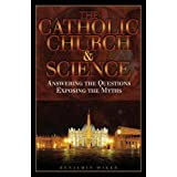 The Catholic Church & Science; Answering the Questions, Exposing the Myths ~ Benjamin Wiker