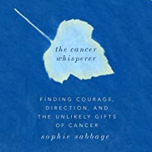 The Cancer Whisperer: Finding Courage, Direction, and The Unlikely Gifts of Cancer Audiobook by Sophie Sabbage Narrated by Sophie Sabbage
