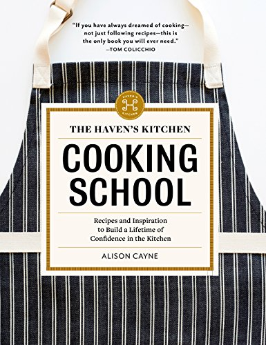 The Haven's Kitchen Cooking School: Recipes and Inspiration to Build a Lifetime of Confidence in the Kitchen by Alison Cayne