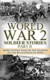 World War 2 Soldier Stories Part II: More Untold Tales of the Soldiers on the Battlefields of WWII (World War 2, World War II, WWII, Soldier Story, True ... Bill Donovan, Monuments Men Book Book 1)