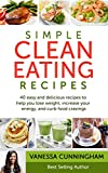 Simple Clean Eating Recipes: 40 Simple and Delicious Recipes To Help You Lose Weight, Increase Your Energy, and Curb Food Cravings