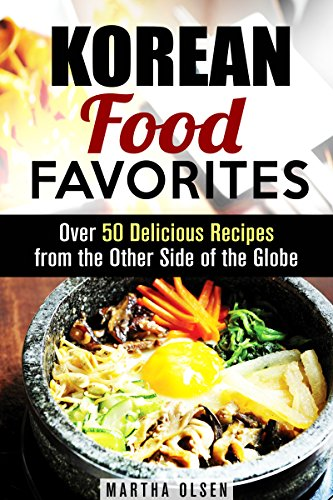 Korean Food Favorites: Over 50 Delicious Recipes from the Other Side of the Globe (Asian Recipes) by Martha Olsen