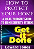 How to Protect Your Home: A Do-It-Yourself Guide to Home Security Systems (The Get It Done Series)