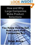 How and Why Large Companies Make Product Selections: You Know How to Sell, Now Learn How Companies Buy