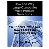 How and Why Large Companies Make Product Selections: You Know How to Sell, Now Learn How Companies Buy ~ Brian Burns