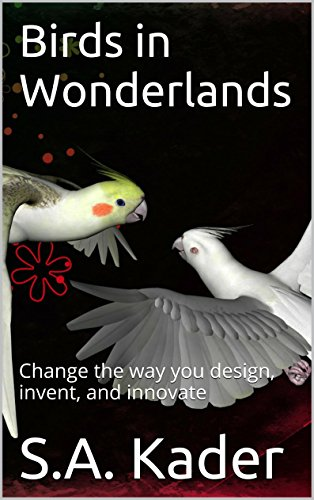 Birds In Wonderlands: Change The Way You Design, Invent, And Innovate