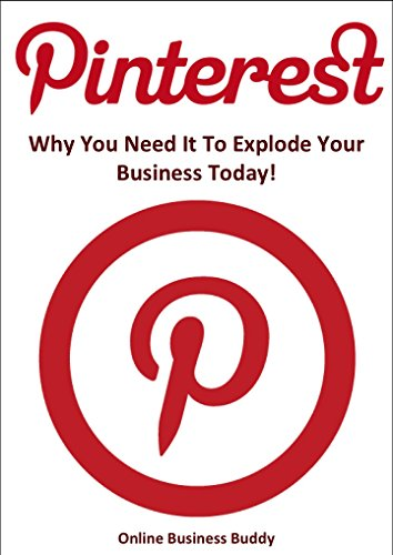 Pinterest: Why You Need it to Explode your Business Today! (Social Media Marketing, Pinterest)