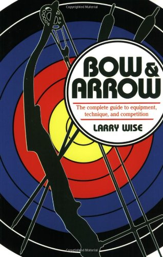 Bow & Arrow: The Complete Guide to Equipment, Technique, and Competition