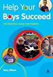 Gary Wilson Help Your Boys Succeed: The Essential Guide for Parents (Help Your Child to Succeed)