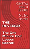 THE REVERSE! The One Minute Golf Lesson Secret!: Dr. Syd Harriet