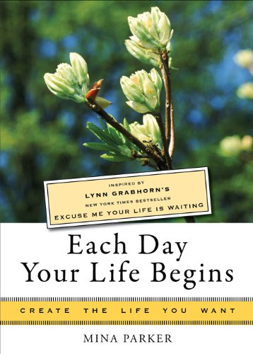 Each Day Your Life Begins: Inspired By Lynn Grabhorn'S <I>New York Times</I> Bestseller <I>Excuse Me Your Life Is Waiting</I> (Create The Life You Want)
