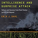 Intelligence and Surprise Attack: Failure and Success from Pearl Harbor to 9/11 and Beyond | Erik J. Dahl