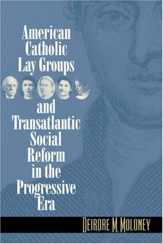 American Catholic Lay Groups and Transatlantic Social Reform in the Progressive Era, Deirdre M. Moloney
