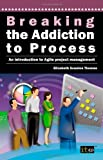 It Governance Breaking the Addiction to Process: An Introduction to Agile Project Management