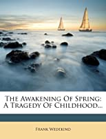 The Awakening Of Spring: A Tragedy Of Childhood...