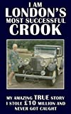 I Am London's Most Successful Crook: My amazing true story.  I stole �10 million and never got caught.