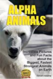 Alpha Animals: Incredible Pictures and Fun Facts about the Biggest, Fastest, Strongest Creatures on Earth