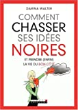 Comment chasser ses ides noires : Et prendre (enfin) la vie du bon ct