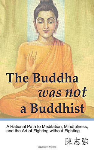 The Buddha was not a Buddhist: A Rational Path to Meditation, Mindfulness, and the Art of Fighting without Fighting