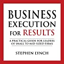 Business Execution for Results: A Practical Guide for Leaders of Small to Mid-Sized Firms (       UNABRIDGED) by Stephen Lynch Narrated by John Eastman