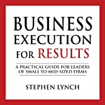 Business Execution for Results: A Practical Guide for Leaders of Small to Mid-Sized Firms | Stephen Lynch