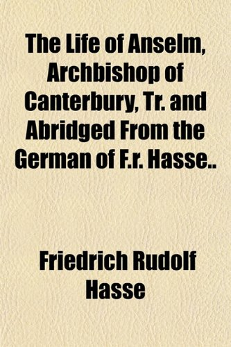 The Life of Anselm, Archbishop of Canterbury, Tr. and Abridged From the German of F.r. Hasse..