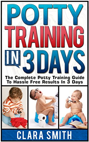 Clara Smith - Potty Training In 3 Days: The Complete Potty Training Guide To Hassle Free Results In 3 Days (Potty Training, Potty Training in 3 Days, Potty Train in a Weekend) (English Edition)