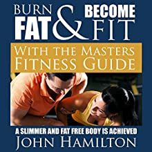 Burn Fat and Become Fit with the Masters Fitness Guide: A Slimmer and Fat Free Body Is Achieved (       UNABRIDGED) by John Hamilton Narrated by Dyonne Broadmore