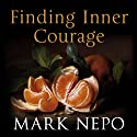 Finding Inner Courage Audiobook by Mark Nepo Narrated by Mark Napo