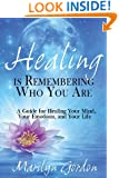 Healing is Remembering Who You Are: A Guide for Healing Your Mind, Your Emotions, and Your Life