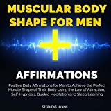 Muscular Body Shape for Men Affirmations: Positive Daily Affirmations for Men to Achieve the Perfect Muscle Shape of Their Body Using the Law of Attraction, Self-Hypnosis, Guided Meditation