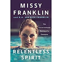 Relentless Spirit: The Unconventional Raising of a Champion Audiobook by Missy Franklin, D.A. Franklin, Dick Franklin Narrated by D.A. Franklin, Dick Franklin