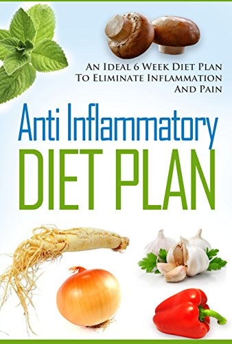 Anti-Inflammatory Diet Plan - An Ideal 6 Week Diet Plan To Eliminate Inflammation and Pain by Ethan Alexander